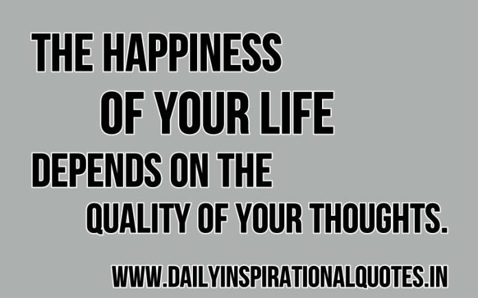 The happiness of your life depends on the quality of your thoughts. ~ Marcus Aurelius