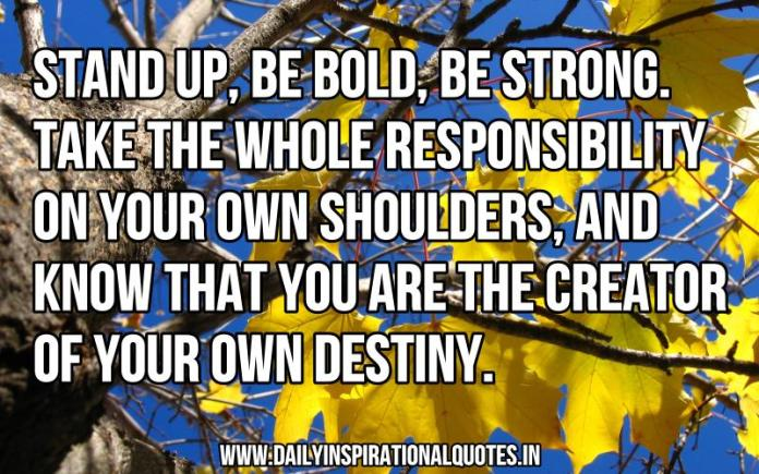 Stand up, be bold, be strong. Take the whole responsibility on your own shoulders, and know that you are the creator of your own destiny. ~ Anonymous