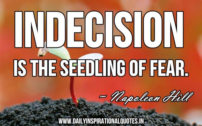 Indecision is the seedling of fear. ~ Napoleon Hill