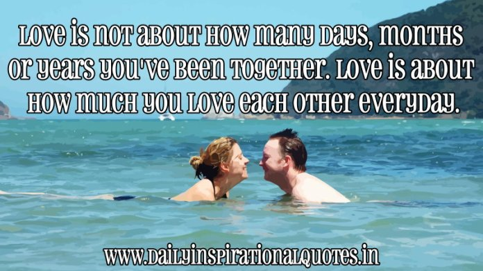Love is not about how many days, months or years you've been together. Love is about how much you love each other everyday. ~ Anonymous