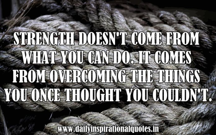 Strength doesn't come from what you can do. it comes from overcoming the things you once thought you couldn't. ~ Anonymous