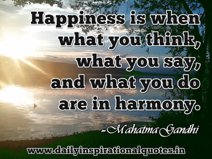 Happiness is when what you think, what you say, and what you do are in harmony. ~ Mahatma Gandhi