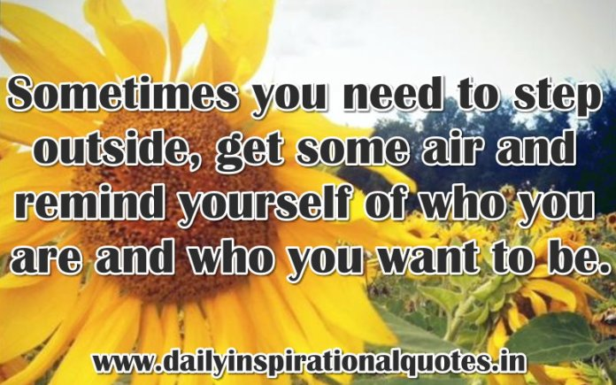 Sometimes you need to step outside, get some air and remind yourself of who you are and who you want to be. ~ Anonymous