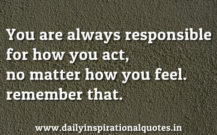 You Are Always Responsible For How You Act No Matter