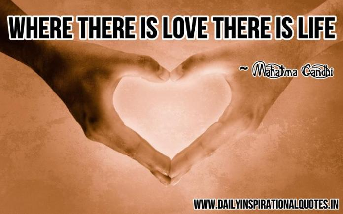 Where there is love there is life. ~ Mahatma Gandhi