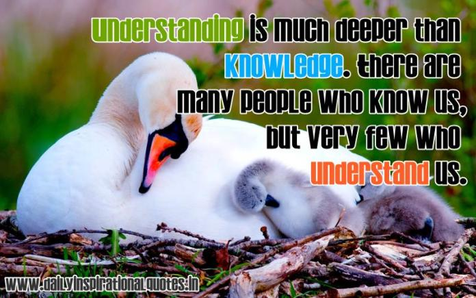 Understanding is much deeper than knowledge. There are many people who know us, but very few who understand us. ~ Anonymous