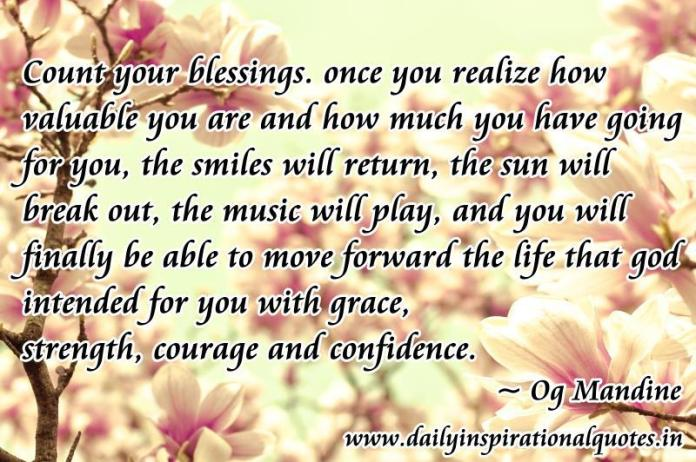 Count your blessings. once you realize how valuable you are and how much you have going for you, the smiles will return, the sun will break out, the music will play, and you will finally be able to move forward the life that god intended for you with grace, strength, courage and confidence. ~ Og Mandine