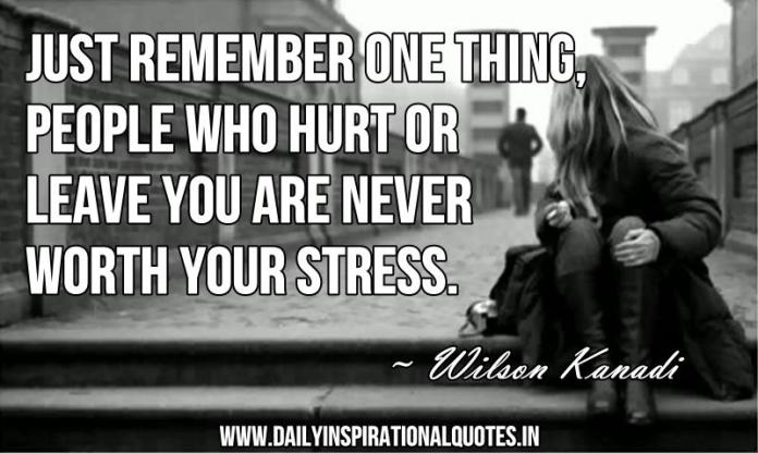 Just remember one thing, People who hurt or leave you are never worth your stress. ~ Wilson Kanadi