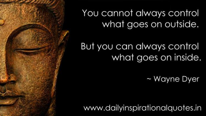 You cannot always control what goes on outside. But you can always control what goes on inside. ~ Wayne Dyer