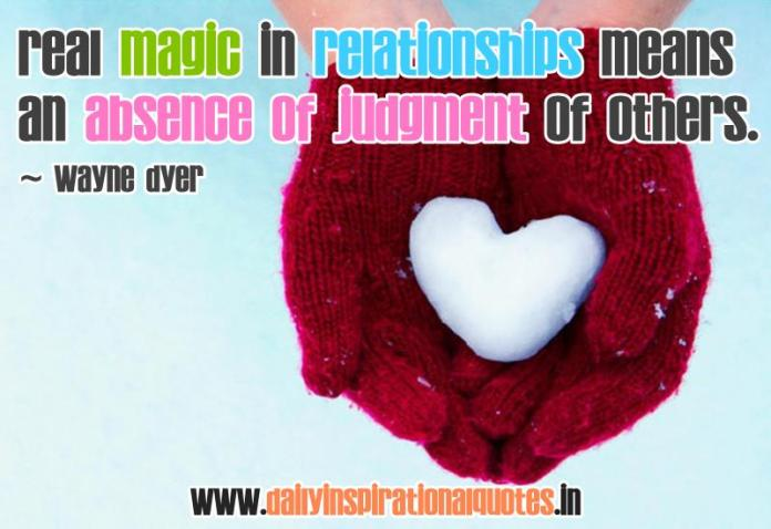 Real magic in relationships means an absence of judgment of others. ~ Wayne Dyer