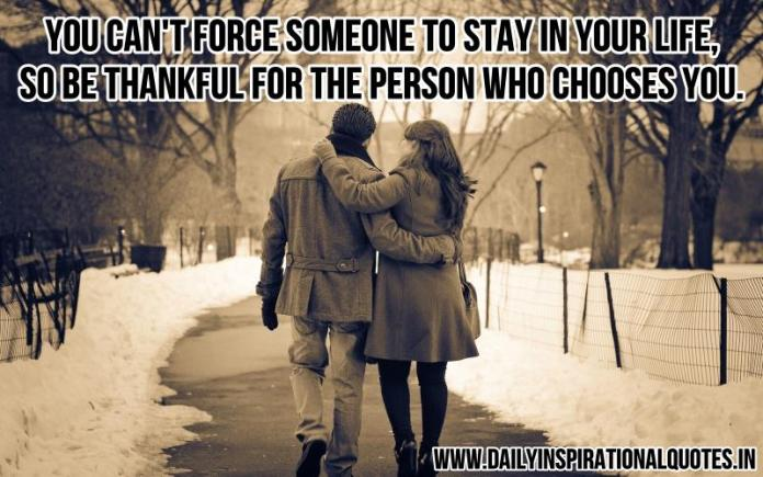 You can't force someone to stay in your life, so be thankful for the person who chooses you. ~ Anonymous