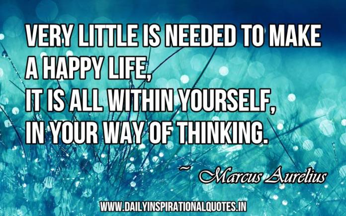Very little is needed to make a happy life, it is all within yourself, in your way of thinking. ~ Marcus Aurelius