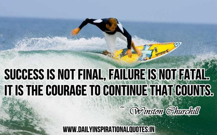 Success is not final, failure is not fatal. it is the courage to continue that counts. ~ Winston Churchill