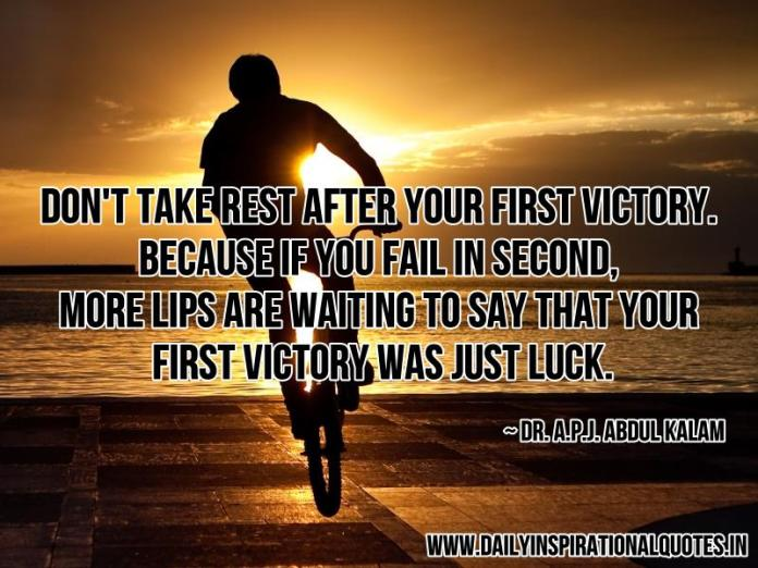 Don't take rest after your first victory. because if you fail in second, more lips are waiting to say that your first victory was just luck. ~ Dr. A.P.J. Abdul Kalam