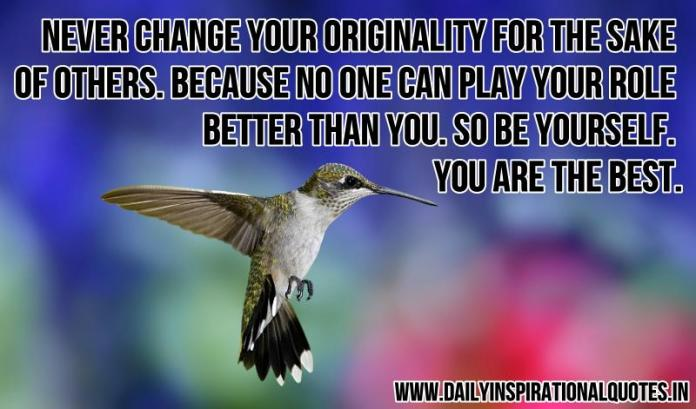 Never change your originality for the sake of others. because no one can play your role better than you. so be yourself. you are the best. ~ Anonymous