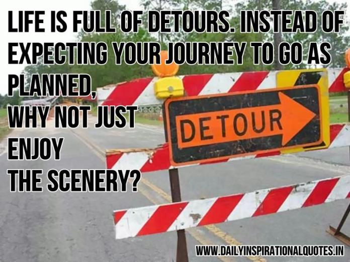 Life is full of detours. instead of expecting your journey to go as planned, why not just enjoy the scenery? ~ Anonymous