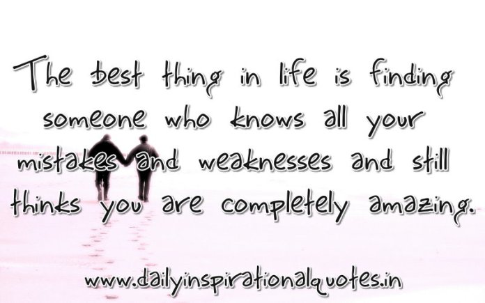 The best thing in life is finding someone who knows all your mistakes and weaknesses and still thinks you are completely amazing. ~ Anonymous