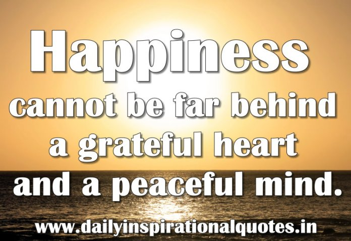 Happiness cannot be far behind a grateful heart and a peaceful mind. ~ Anonymous
