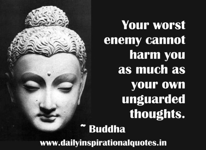 Your worst enemy cannot harm you as much as your own unguarded thoughts. ~ Buddha