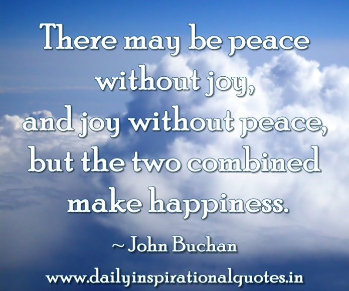 There may be peace without joy, and joy without peace, but the two combined make happiness. ~ John Buchan