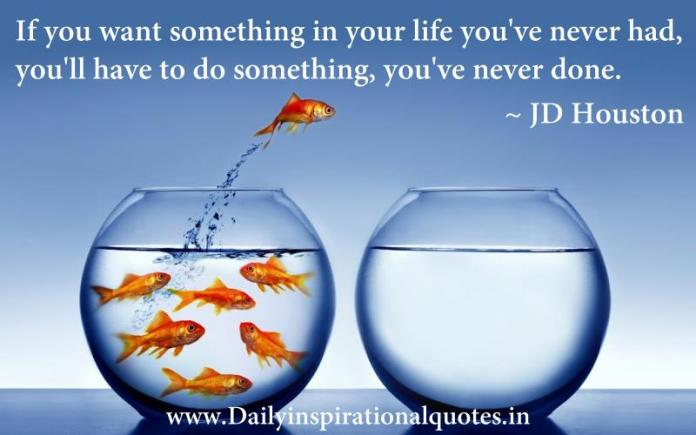 If you want something in your life you've never had, you'll have to do something, you've never done. ~ JD Houston