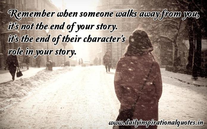 Remember when someone walks away from you, it's not the end of your story. it's the end of their character's role in your story. ~ Anonymous