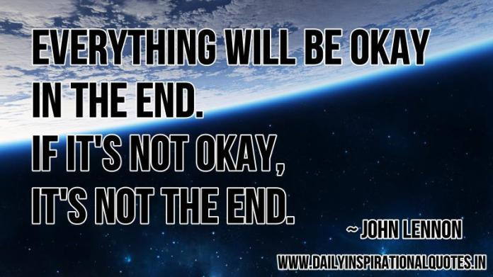 Everything will be okay in the end. if it's not okay, it's not the end. ~ John Lennon