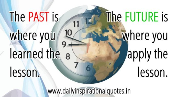 The PAST is where you learned the lesson. The FUTURE is where you apply the lesson. ~ Anonymous