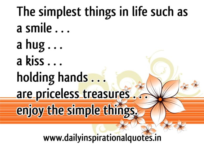 The simplest things in life such as a smile . . . a hug . . . a kiss . . . holding hands . . . are priceless treasures . . . enjoy the simple things. ~ Anonymous
