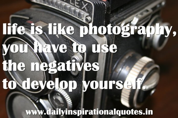 life is like photography, you have to use the negatives to develop yourself. ~ Anonymous