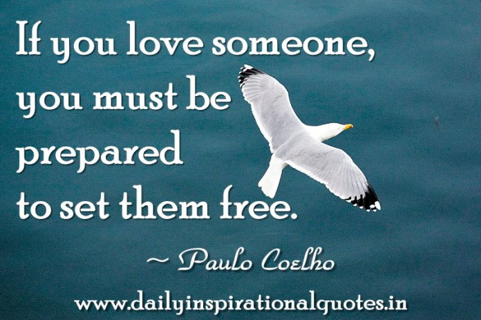 If you love someone, you must be prepared to set them free. ~ Paulo Coelho