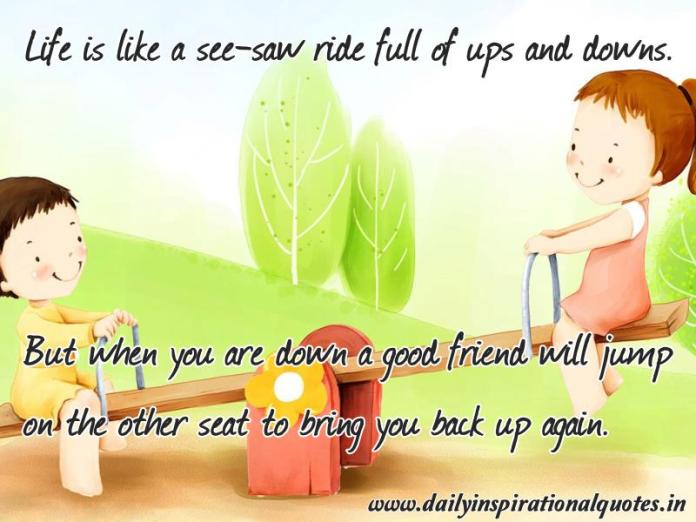 Life is like a see-saw ride full of ups and downs. But when you are down a good friend will jump on the other seat to bring you back up again. ~ Anonymous