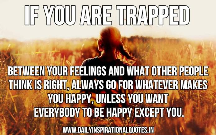 If you are trapped between your feelings and what other people think is right, always go for whatever makes you happy, unless you want everybody to be happy except you. ~ Anonymous