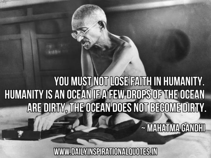 You must not lose faith in humanity. Humanity is an ocean if a few drops of the ocean are dirty, the ocean does not become dirty. ~ Mahatma Gandhi
