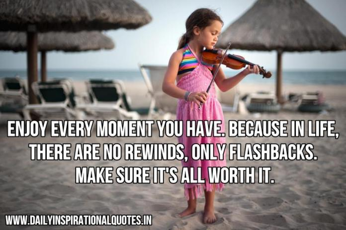 Enjoy every moment you have. Because in life, there are no rewinds, only flashbacks. Make sure it's all worth it. ~ Anonymous