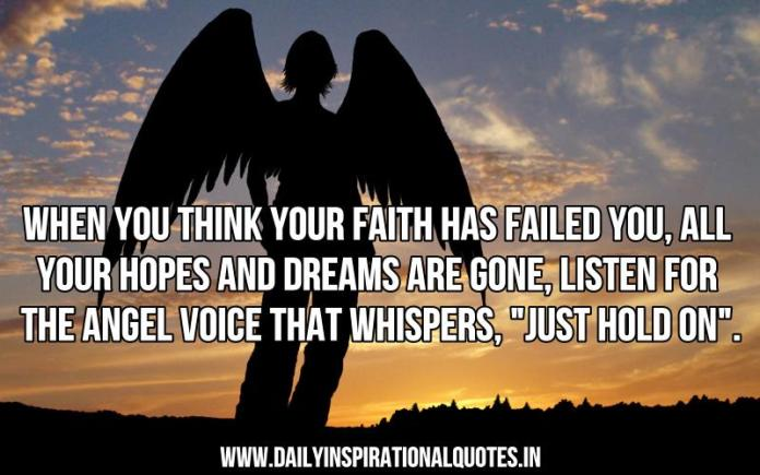 When you think your faith has failed you, all your hopes and dreams are gone, listen for the angel voice that whispers, just hold on. ~ Anonymous