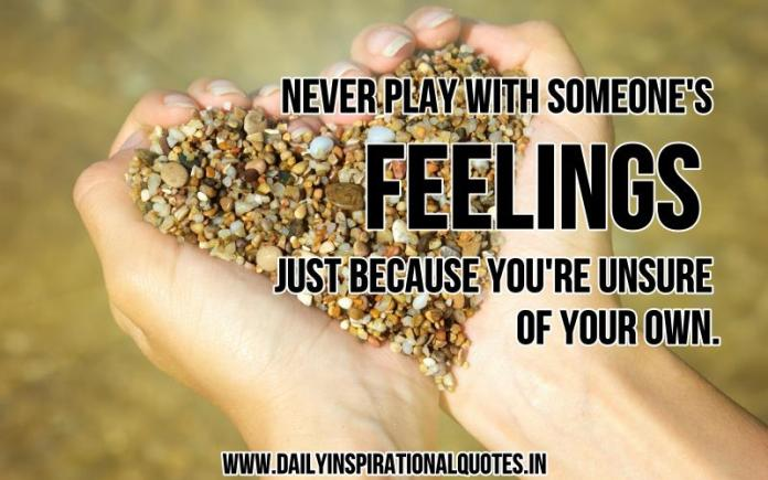 Never play with someone's feelings just because you're unsure of your own. ~ Anonymous