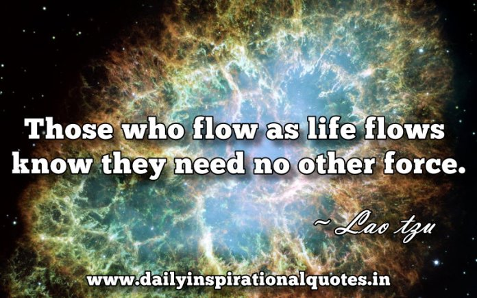 Those who flow as life flows know they need no other force. ~ Lao tzu