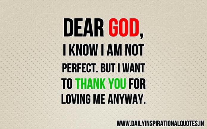 Dear God, i know i am not perfect. but i want to thank you for loving me anyway. ~ Anonymous