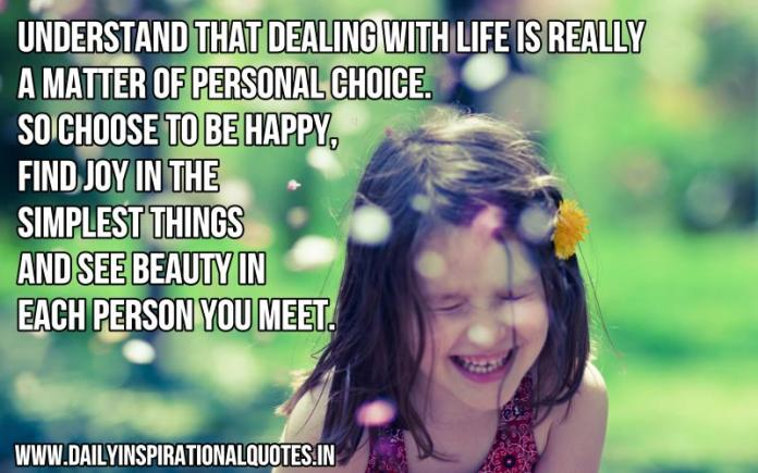 Understand that dealing with life is really a matter of personal choice. so choose to be happy, find joy in the simplest things and see beauty in each person you meet. ~ Anonymous