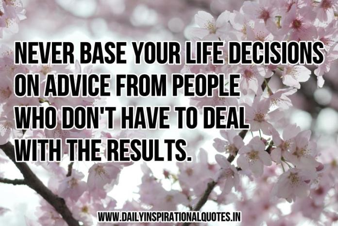 Never base your life decisions on advice from people who don't have to deal with the results. ~ Anonymous