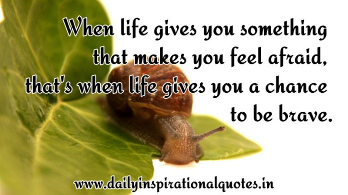 When life gives you something that makes you feel afraid, that's when life gives you a chance to be brave. ~ Anonymous
