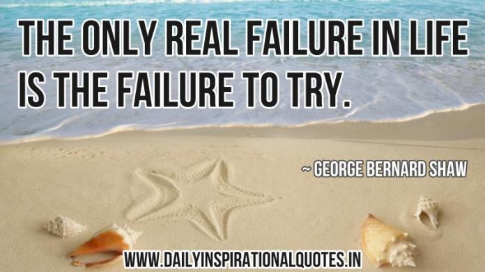 The only real failure in life is the failure to try. ~ George Bernard Shaw