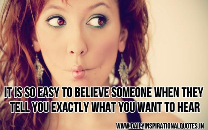 It is so easy to believe someone when they tell you exactly what you want to hear. ~ Anonymous