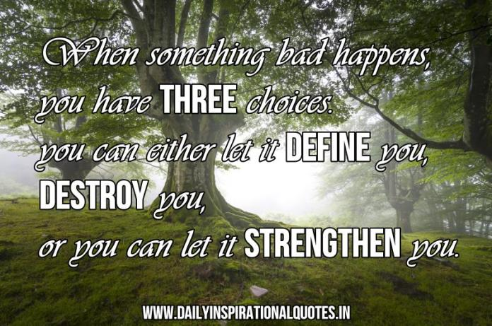 When something bad happens, you have three choices. you can either let it define you, destroy you, or you can let it strengthen you. ~ Anonymous