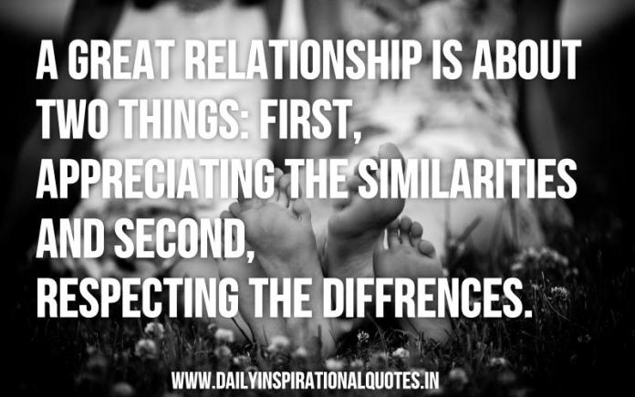 A great relationship is about two things: first, appreciating the similarities and second, respecting the differences. ~ Anonymous