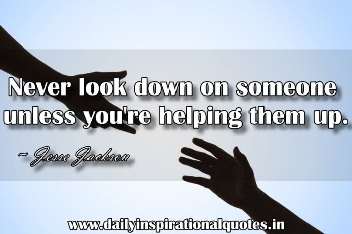 Never look down on someone unless you're helping them up. ~ Jesse Jackson
