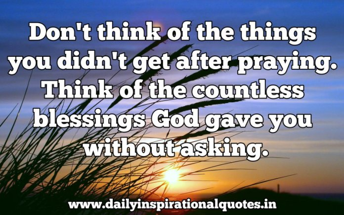 Don't think of the things you didn't get after praying. Think of the countless blessings God gave you without asking. ~ Anonymous