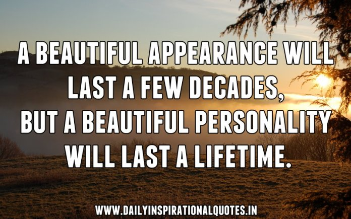 A beautiful appearance will last a few decades, but a beautiful personality will last a lifetime. ~ Anonymous