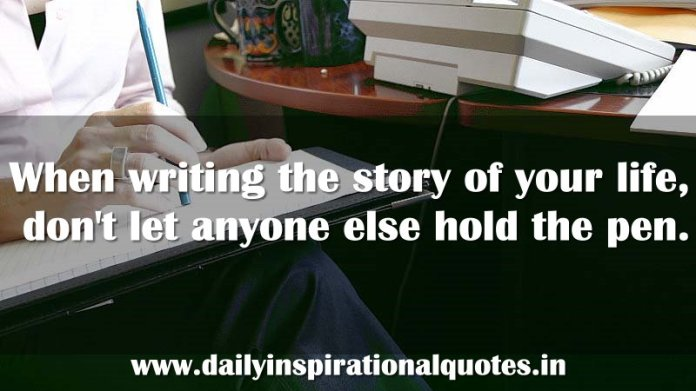 When writing the story of your life, don't let anyone else hold the pen. ~ Anonymous